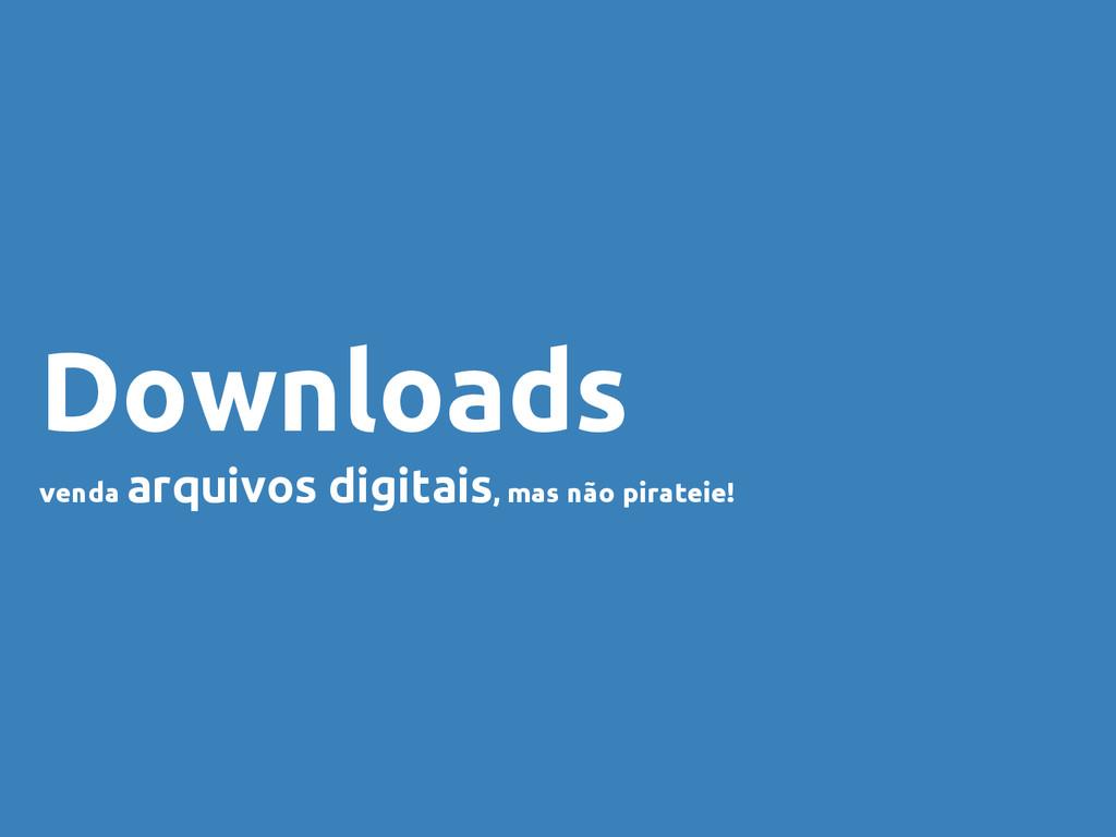 Downloads venda arquivos digitais, mas não pira...