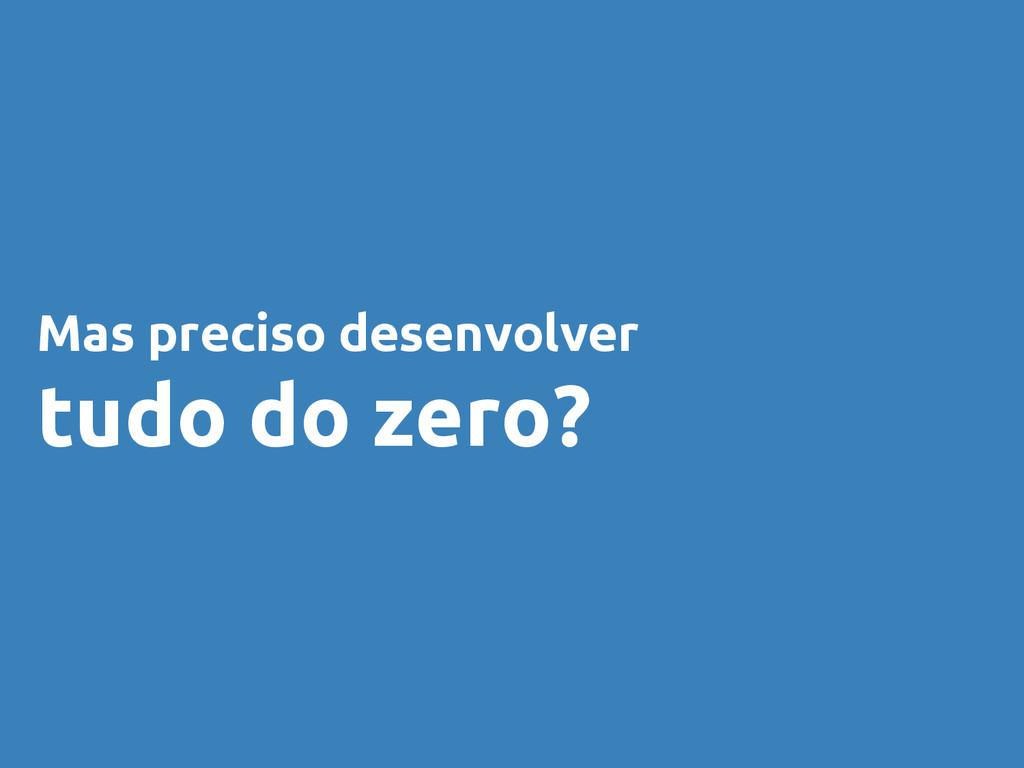 Mas preciso desenvolver tudo do zero?