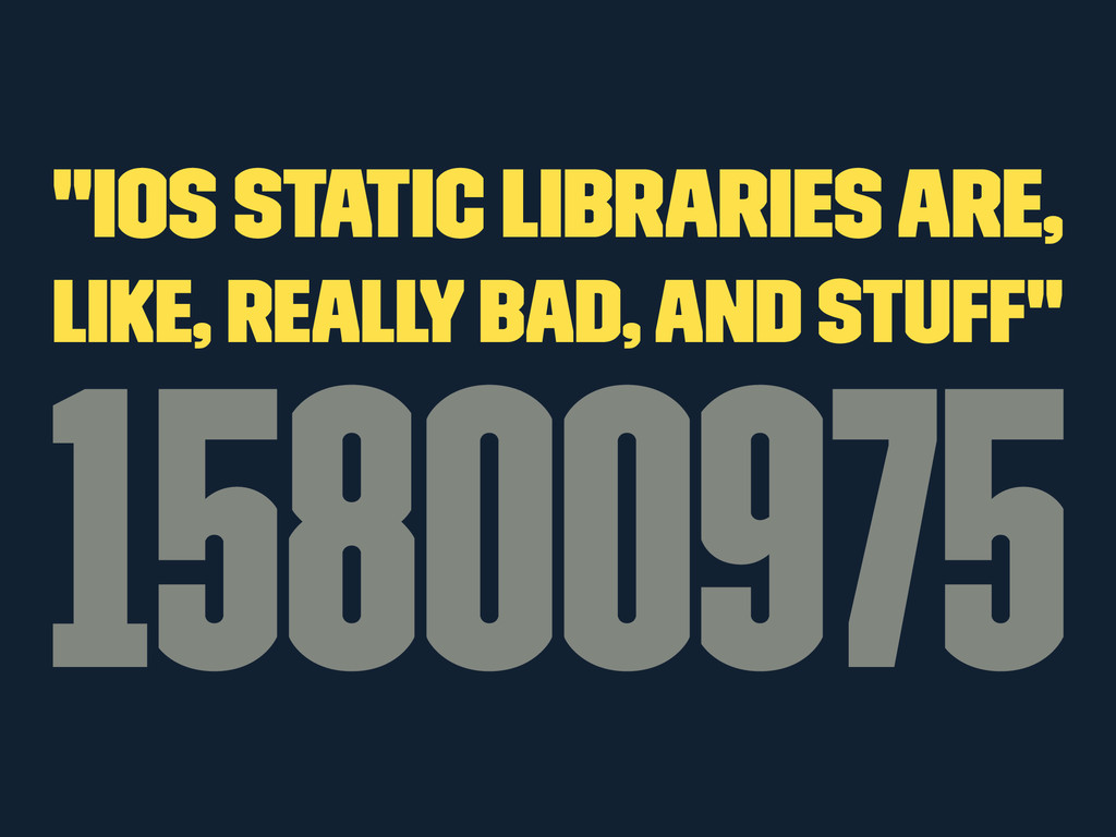 """""""iOS Static Libraries Are, Like, Really Bad, An..."""