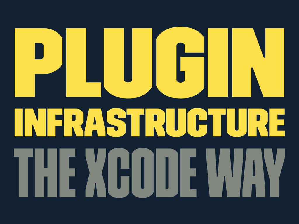 Plugin Infrastructure The Xcode way