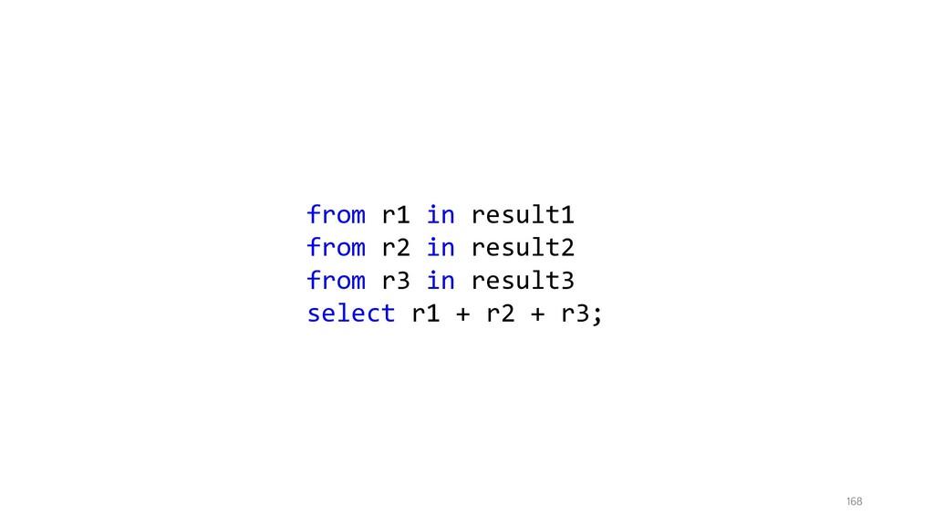 168 from r1 in result1 from r2 in result2 from ...