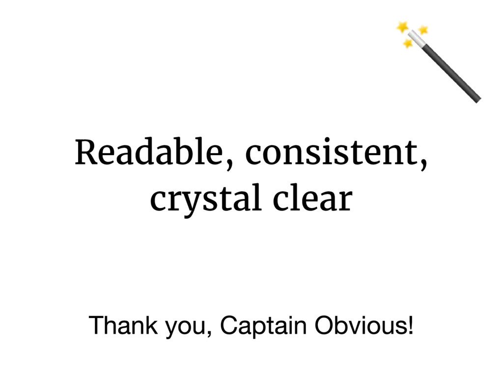 Readable, consistent, crystal clear