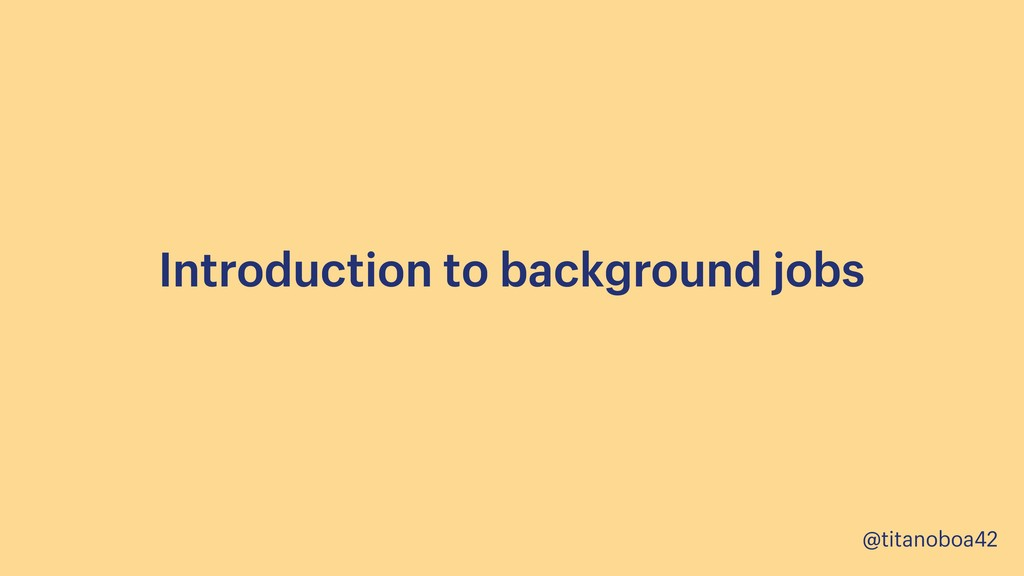 @titanoboa42 Introduction to background jobs