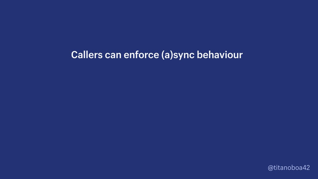@titanoboa42 Callers can enforce (a)sync behavi...