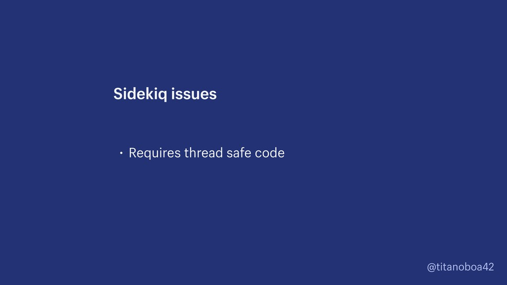@titanoboa42 • Requires thread safe code Sideki...