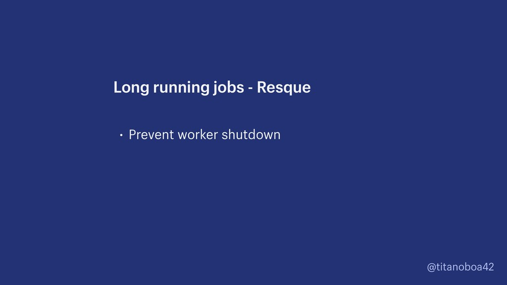 @titanoboa42 • Prevent worker shutdown Long run...