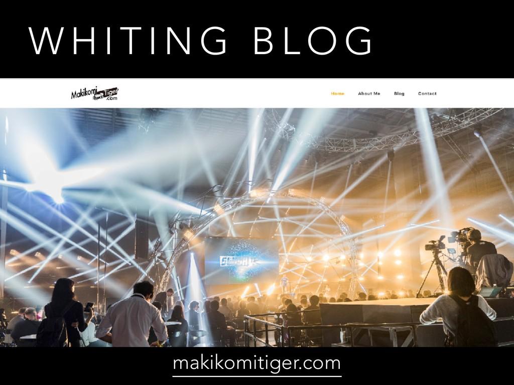 W H I T I N G B L O G makikomitiger.com