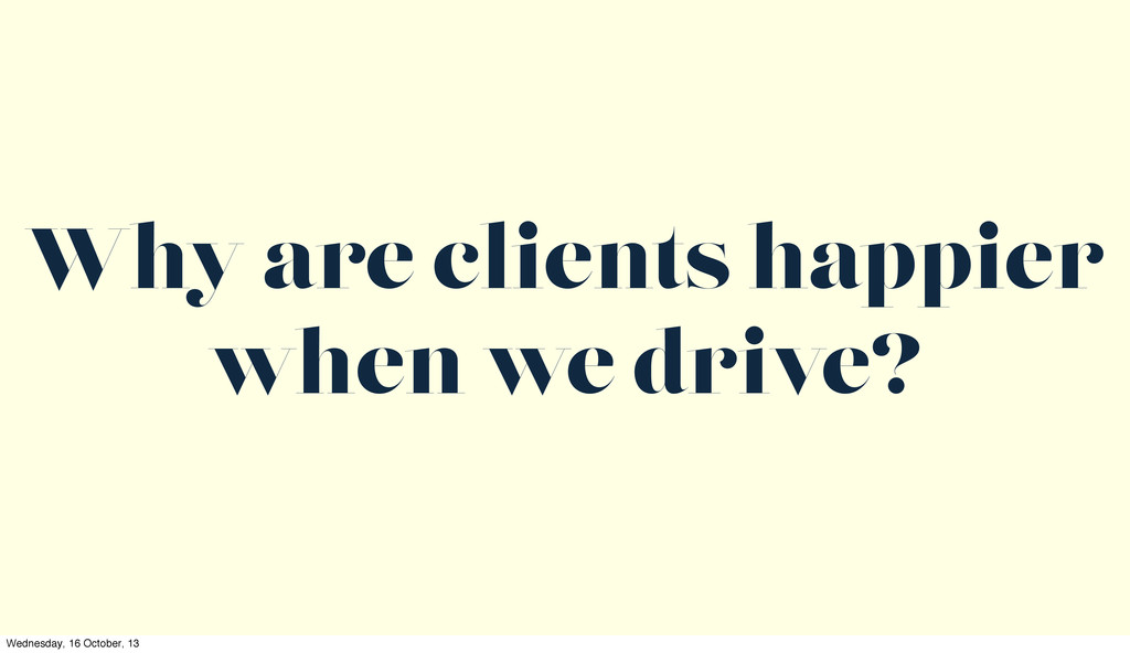 Why are clients happier when we drive? Wednesda...