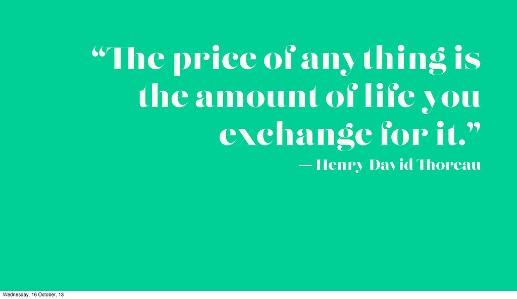 """ e price of anything is the amount of life you..."