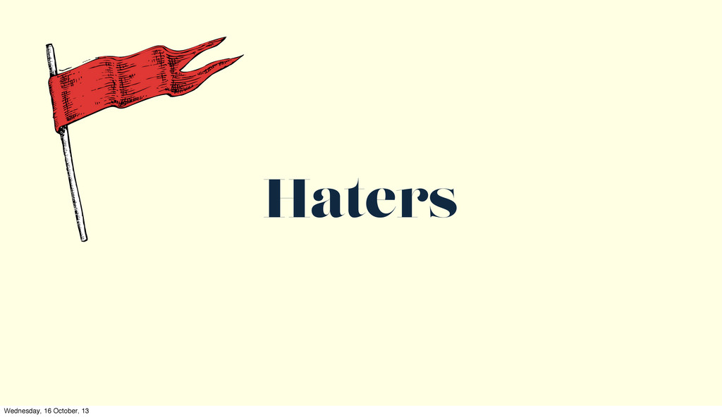 Haters Wednesday, 16 October, 13