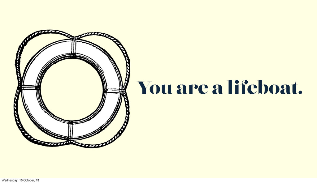 You are a lifeboat. Wednesday, 16 October, 13