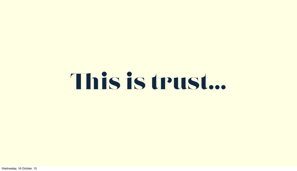 is is trust... Wednesday, 16 October, 13