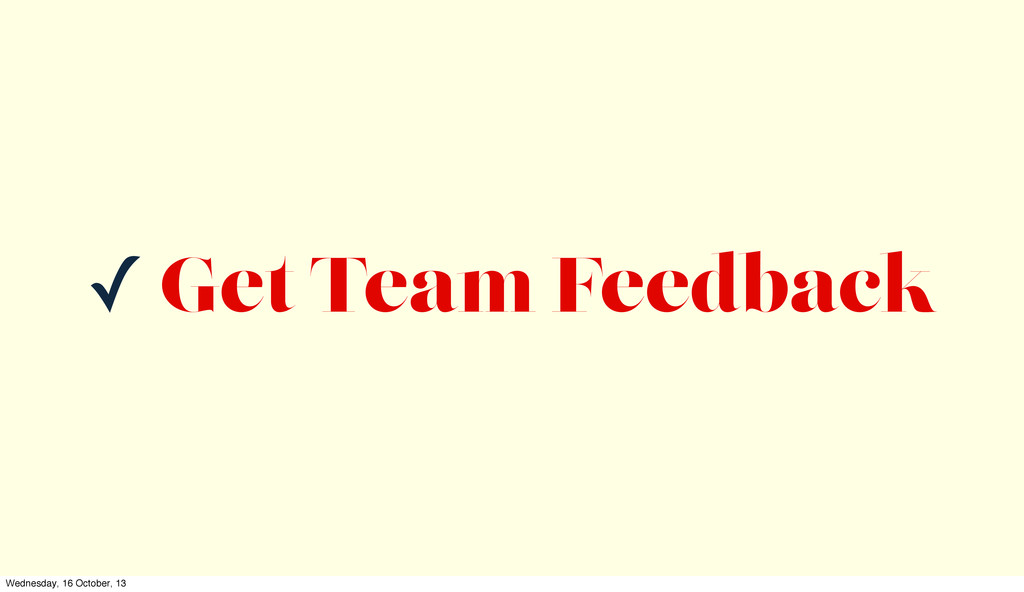 ✓ Get Team Feedback Wednesday, 16 October, 13