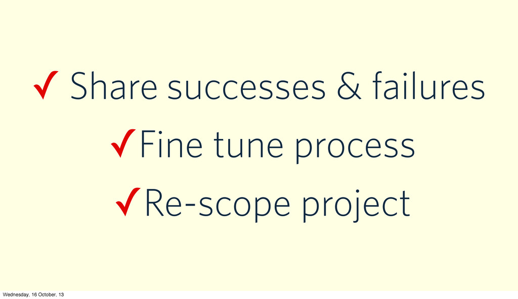 ✓ Share successes & failures ✓Fine tune process...