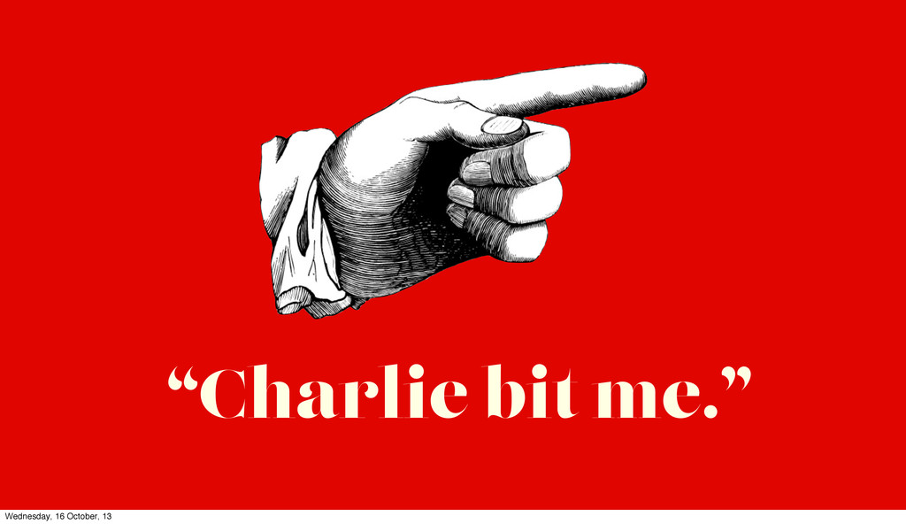 """Charlie bit me."" Wednesday, 16 October, 13"