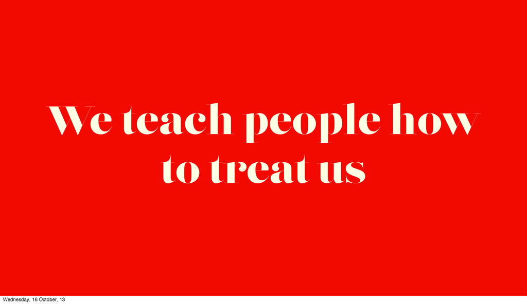 We teach people how to treat us Wednesday, 16 O...