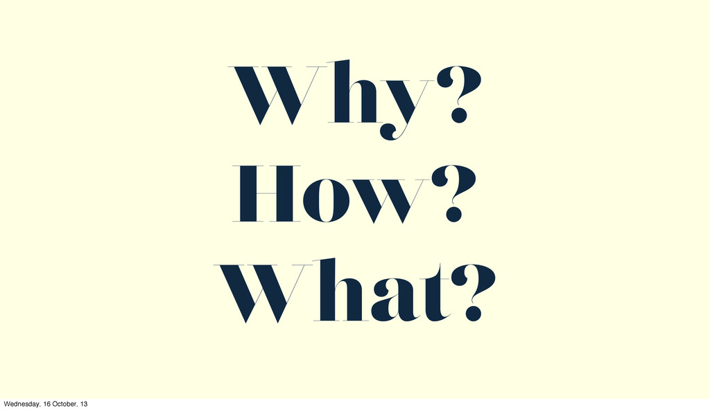 Why? How? What? Wednesday, 16 October, 13