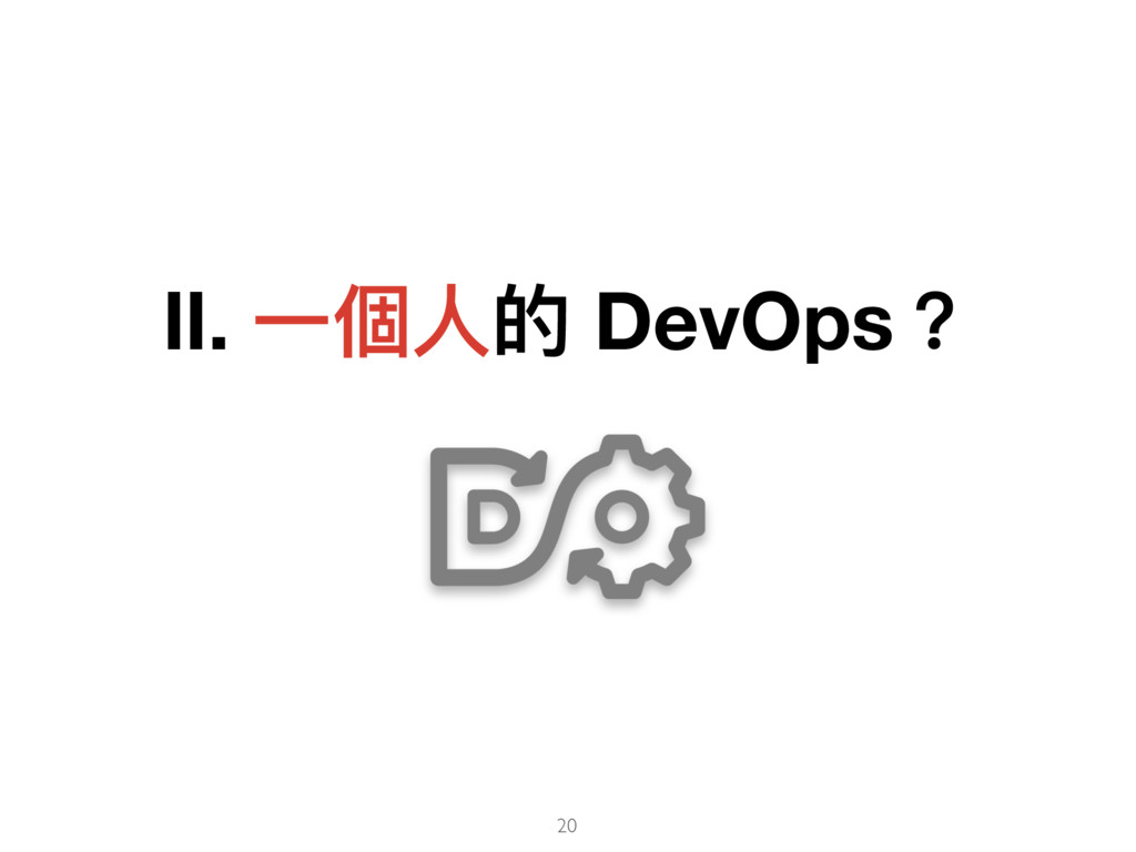 Ⅱ. ⼀一個⼈人的 DevOps? 20