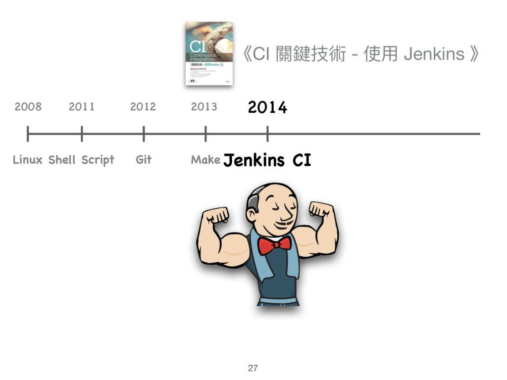 27 《CI 關鍵技術 - 使⽤用 Jenkins 》 Shell Script 2011 2...