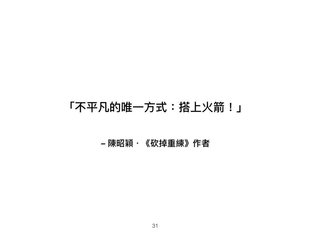 – 陳昭穎.《砍掉重練》作者 「不平凡的唯⼀一⽅方式:搭上火箭!」 31