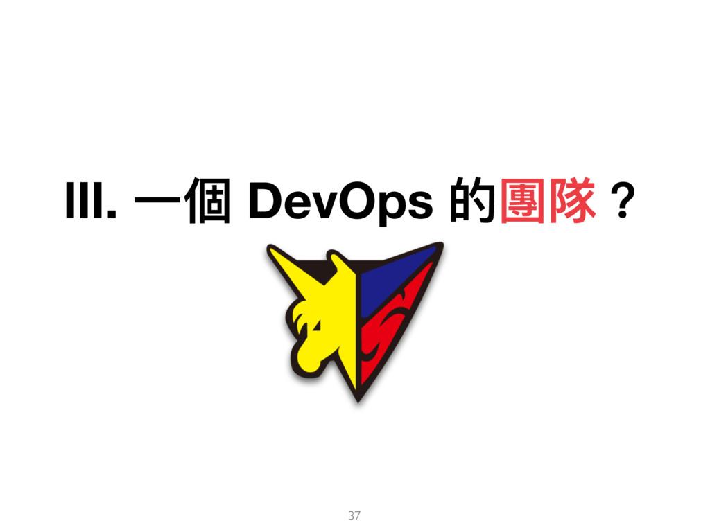 Ⅲ. ⼀一個 DevOps 的團隊? 37
