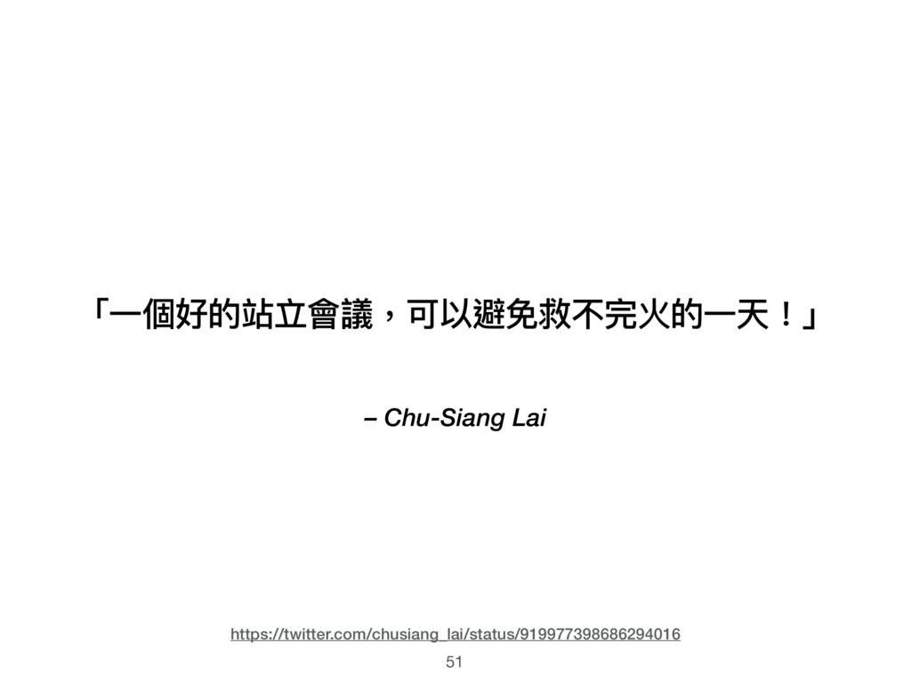 – Chu-Siang Lai 「⼀一個好的站立會議,可以避免救不完火的⼀一天!」 51 ht...
