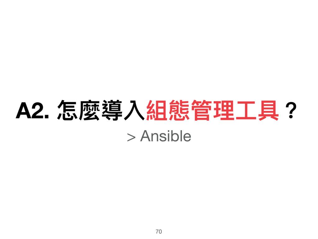 A2. 怎麼導入組態管理理⼯工具? > Ansible 70