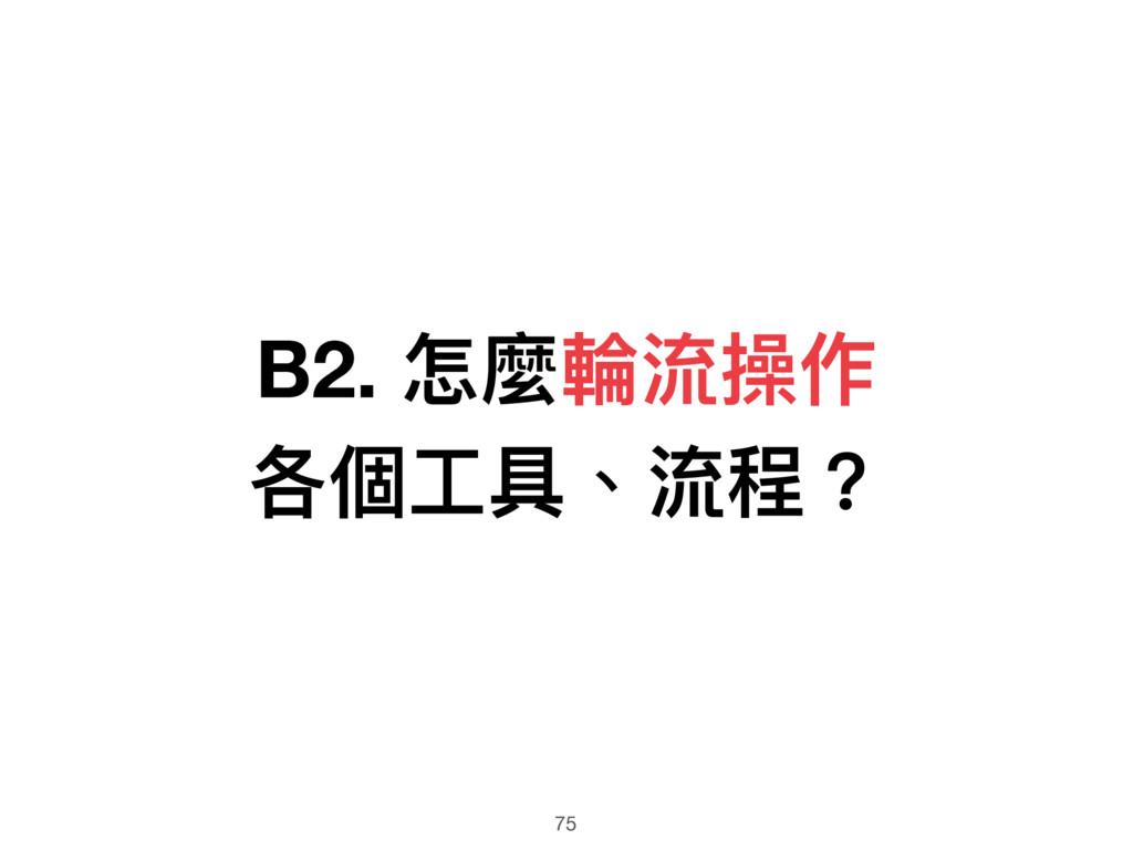 B2. 怎麼輪輪流操作 各個⼯工具、流程? 75