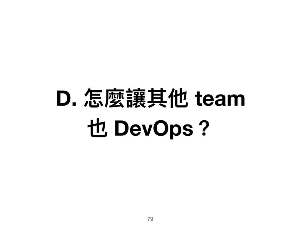 D. 怎麼讓其他 team 也 DevOps? 79