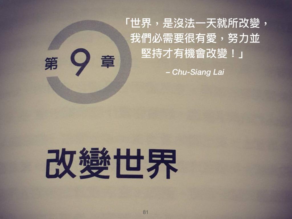 81 「世界,是沒法⼀一天就所改變, 我們必需要很有愛,努⼒力力並 堅持才有機會改變!」 – ...