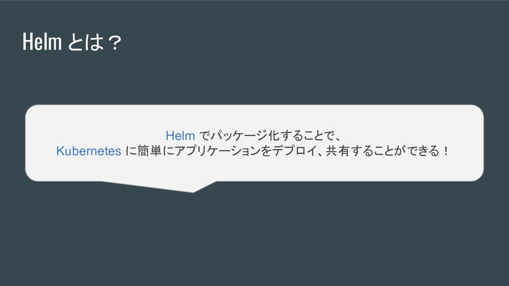 Helm とは? Helm でパッケージ化することで、 Kubernetes に簡単にアプリケ...