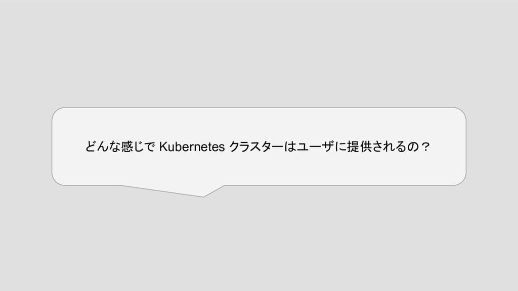 どんな感じで Kubernetes クラスターはユーザに提供されるの?
