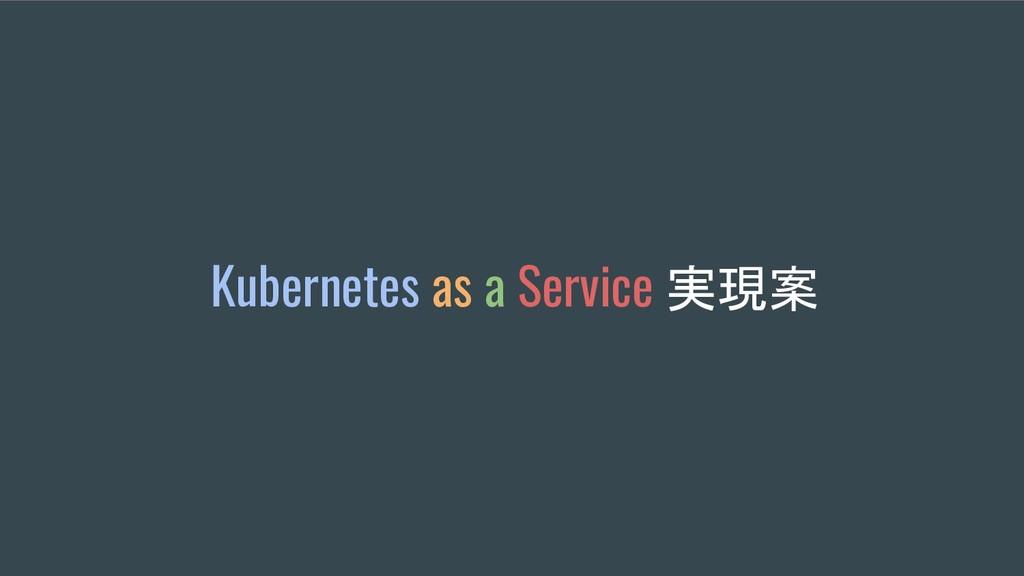 Kubernetes as a Service 実現案