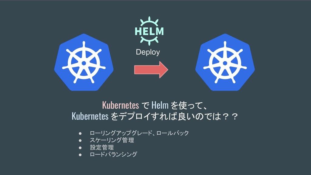 Kubernetes で Helm を使って、 Kubernetes をデプロイすれば良いので...