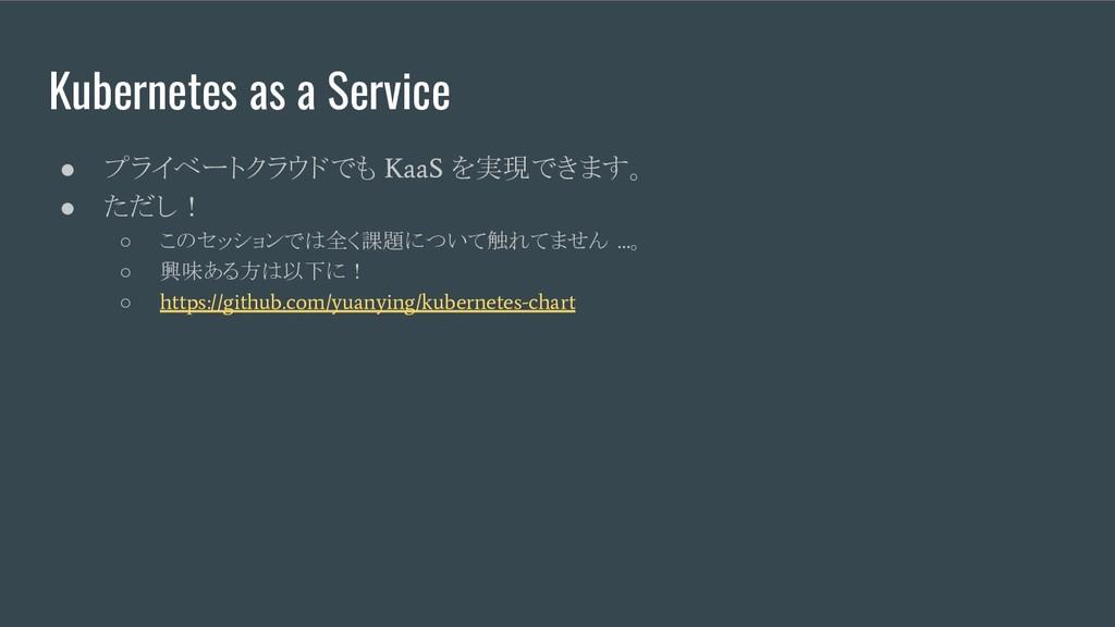 Kubernetes as a Service ● プライベートクラウドでも KaaS を実現...