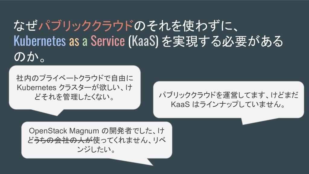 なぜパブリッククラウドのそれを使わずに、 Kubernetes as a Service (K...