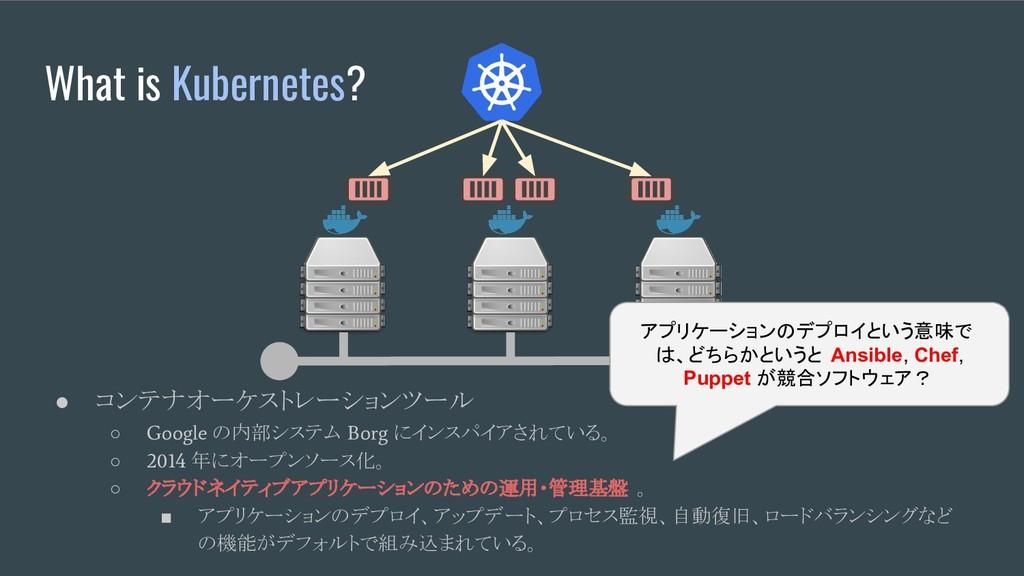 What is Kubernetes? ● コンテナオーケストレーションツール ○ Googl...