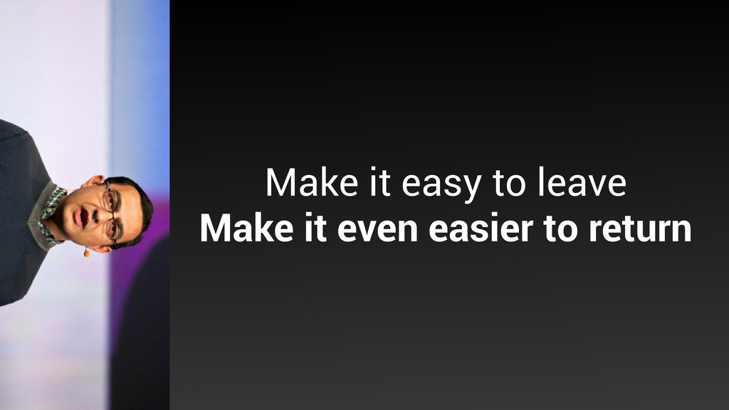 Make it easy to leave Make it even easier to r...