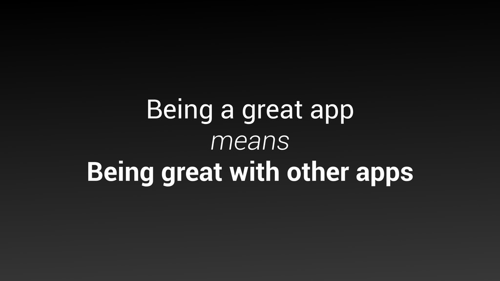 Being a great app means Being great with othe...
