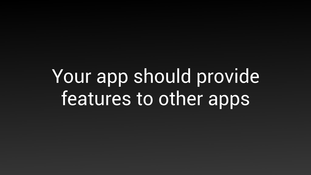 Your app should provide features to other apps