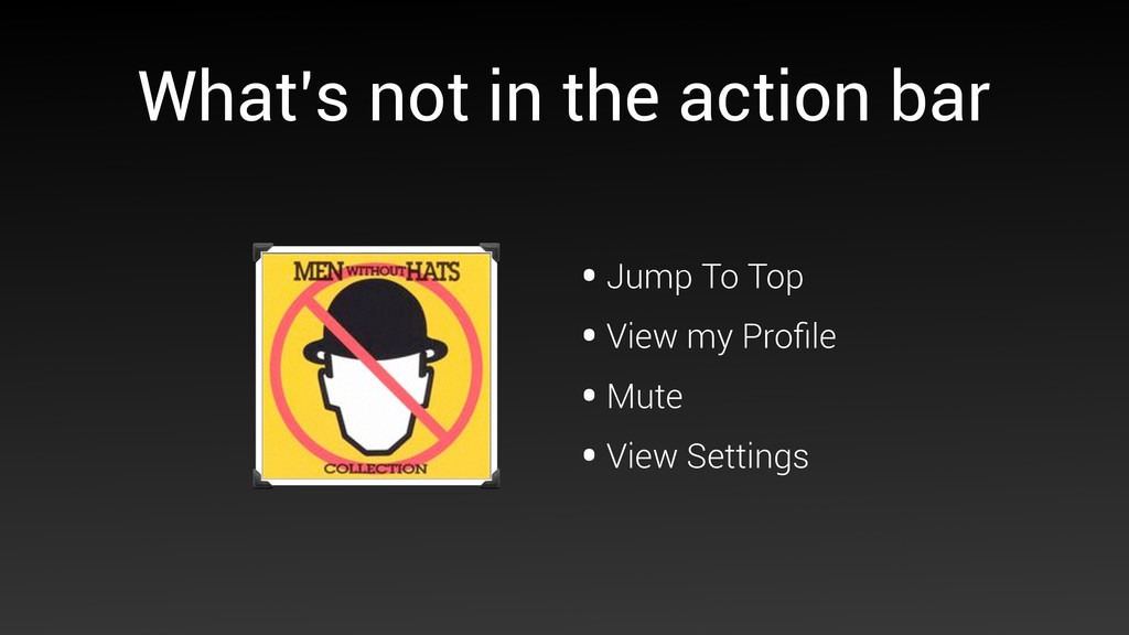 What's not in the action bar •Jump To Top •View...