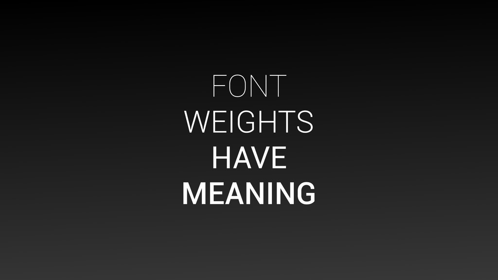 FONT WEIGHTS HAVE MEANING