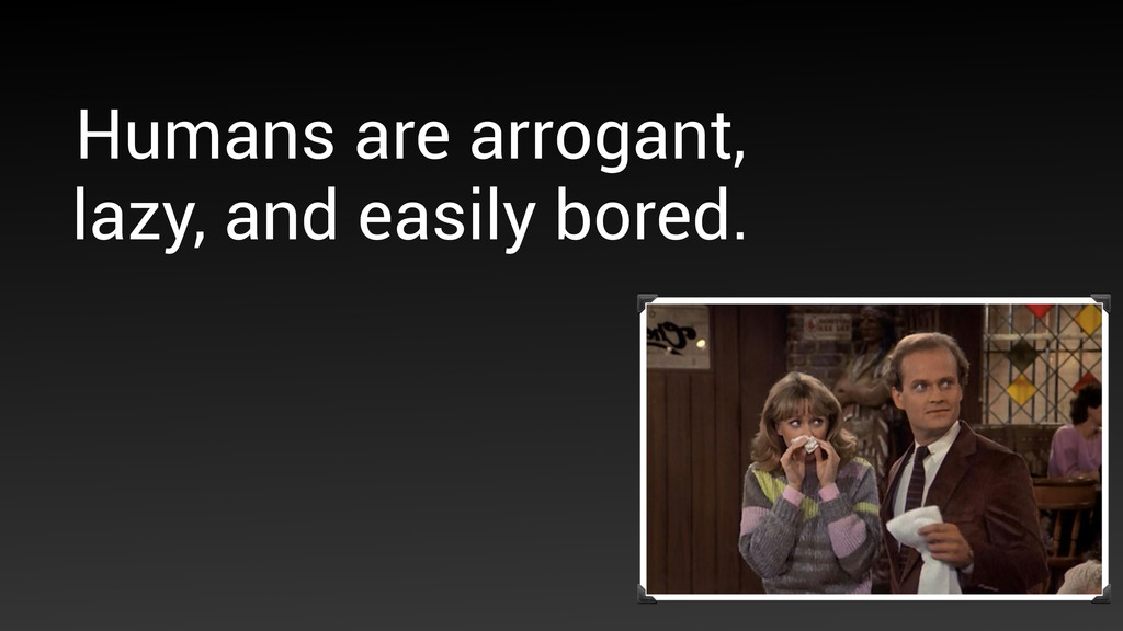 Humans are arrogant, lazy, and easily bored.