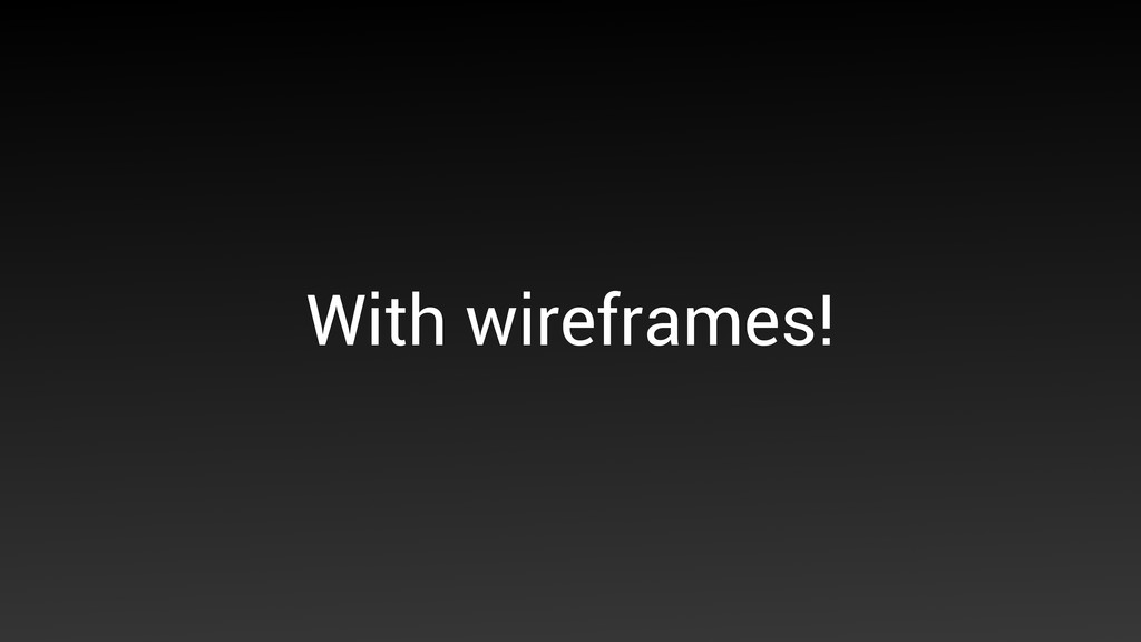 With wireframes!