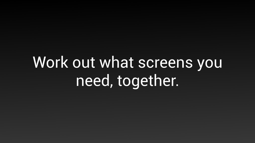 Work out what screens you need, together.