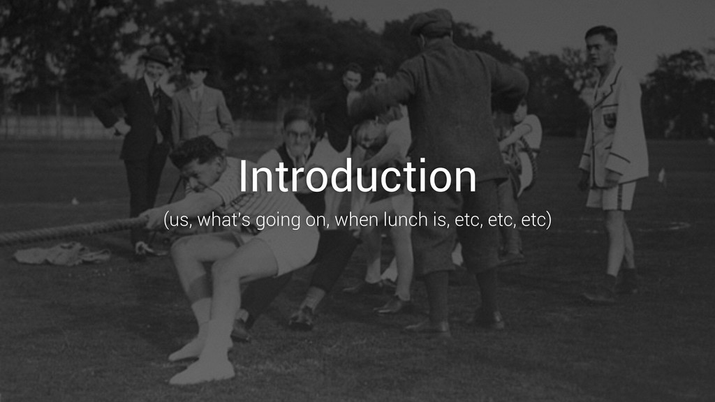 Introduction (us, what's going on, when lunch i...