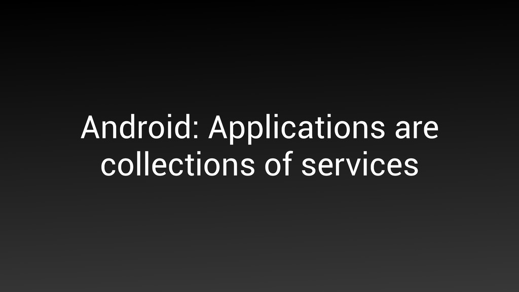 Android: Applications are collections of servic...