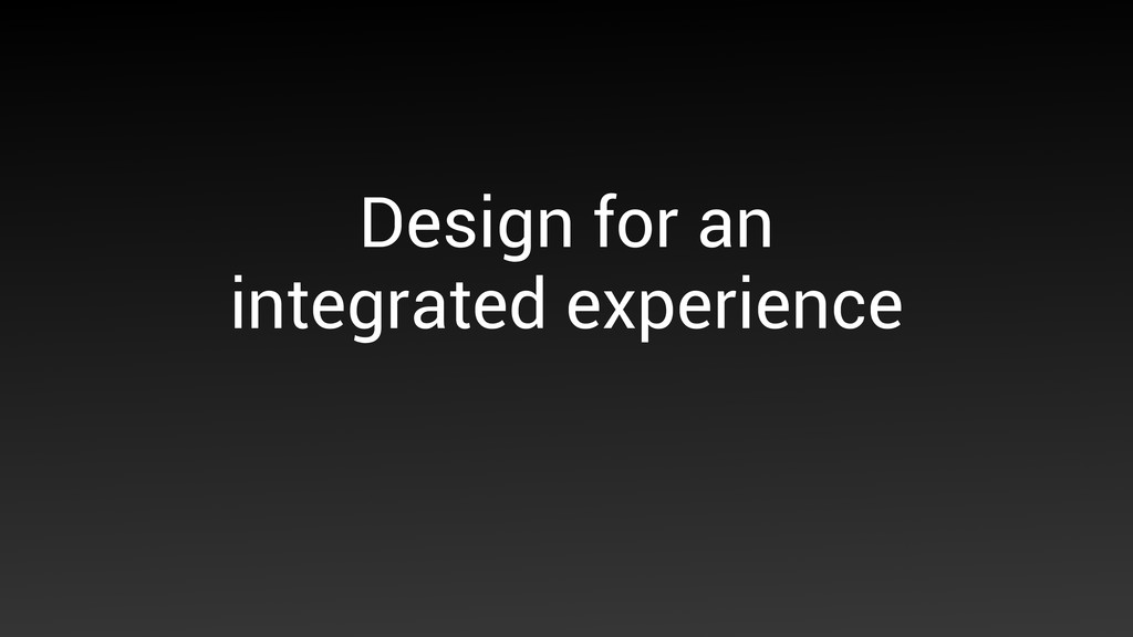 Design for an integrated experience