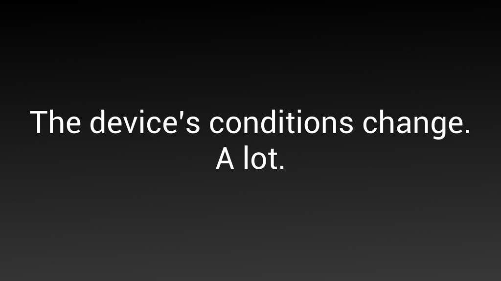The device's conditions change.  A lot.