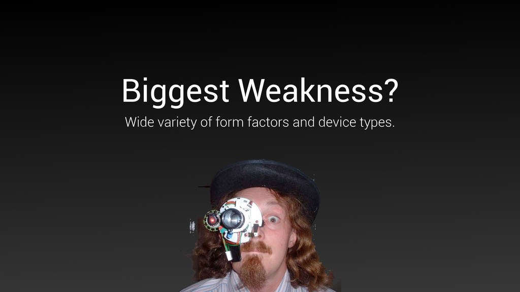 Biggest Weakness? Wide variety of form factors ...